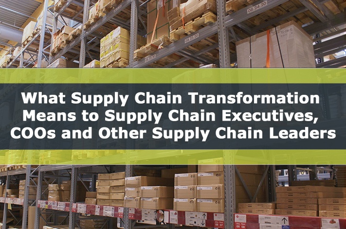 What Supply Chain Transformation Means to Supply Chain Executives, COOs and Other Supply Chain Leaders